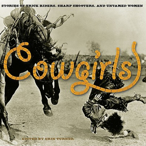 Cowgirls Stories of Trick Riders, Sharp Shooters and Untamed Women